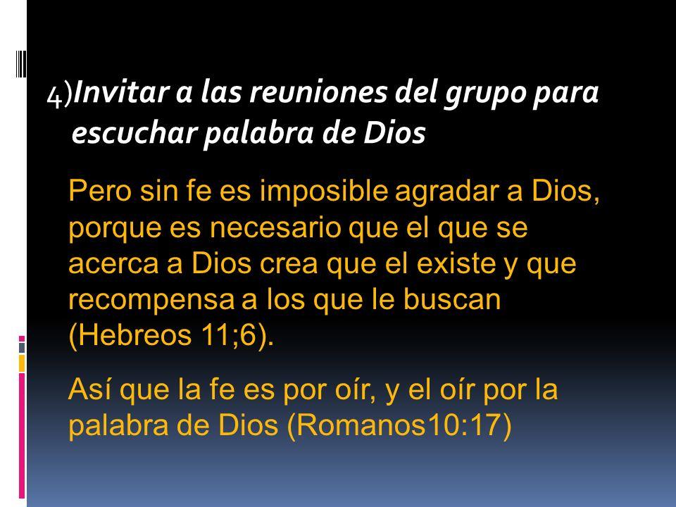 4)Invitar a las reuniones del grupo para escuchar palabra de Dios Pero sin fe es imposible agradar a Dios, porque es necesario que el que se acerca a Dios crea que el existe y que recompensa a los que le buscan (Hebreos 11;6).