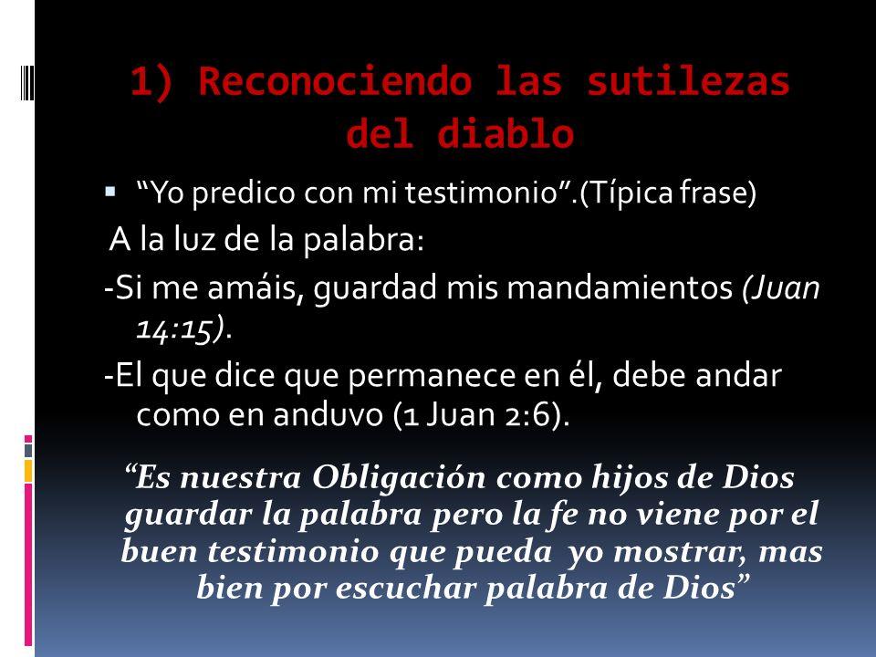 1) Reconociendo las sutilezas del diablo Yo predico con mi testimonio.(Típica frase) A la luz de la palabra: -Si me amáis, guardad mis mandamientos (Juan 14:15).