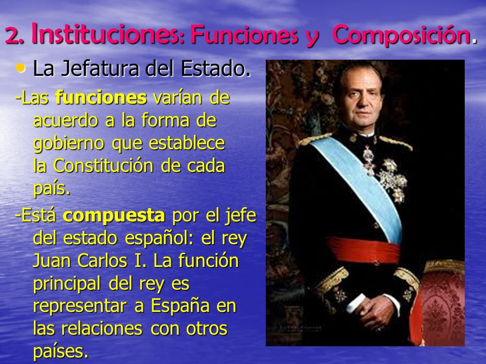 2. Instituciones : Funciones y Composición. La Jefatura del Estado. La Jefatura del Estado. -Las funciones varían de acuerdo a la forma de gobierno qu
