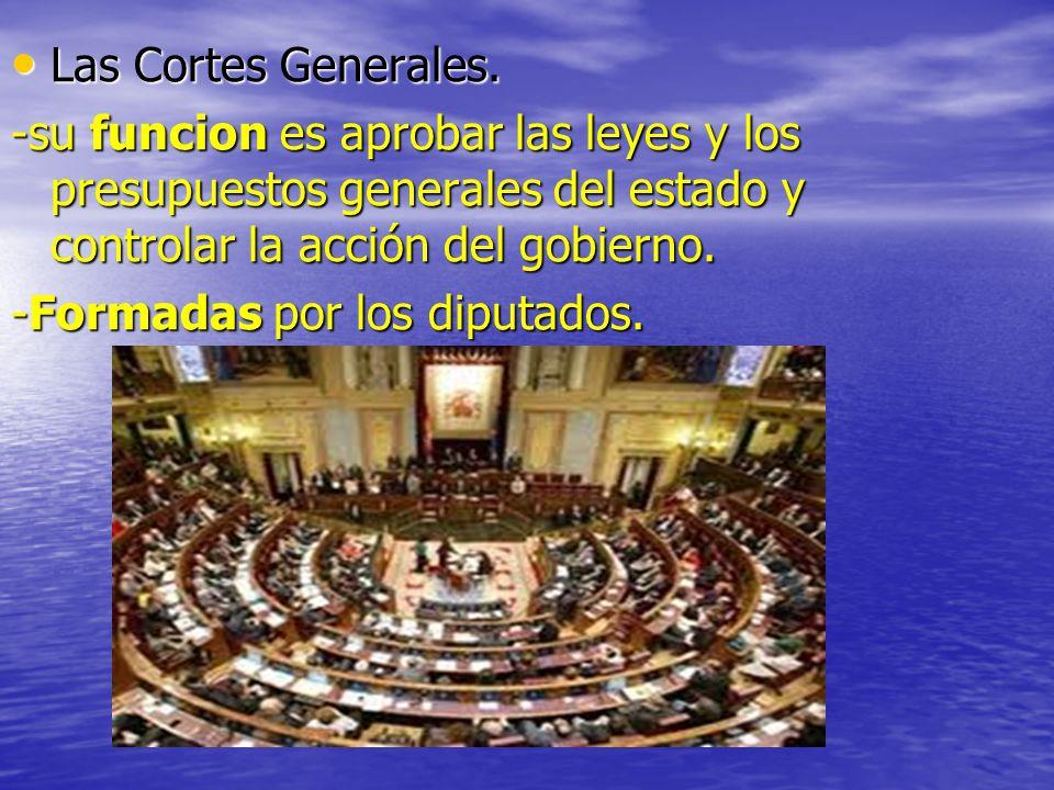 Las Cortes Generales. Las Cortes Generales. -su funcion es aprobar las leyes y los presupuestos generales del estado y controlar la acción del gobiern