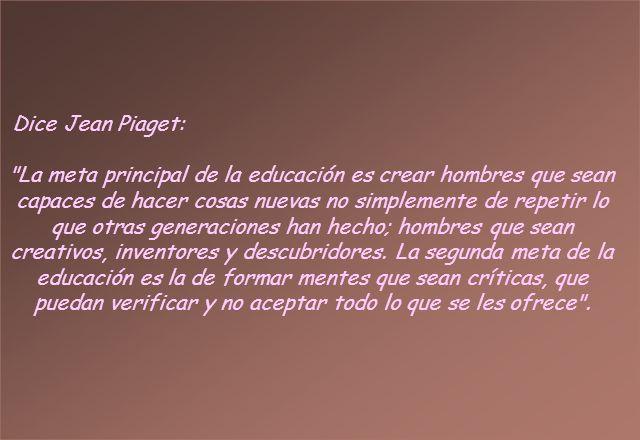 Dice Jean Piaget: La meta principal de la educación es crear hombres que sean capaces de hacer cosas nuevas no simplemente de repetir lo que otras generaciones han hecho; hombres que sean creativos, inventores y descubridores.
