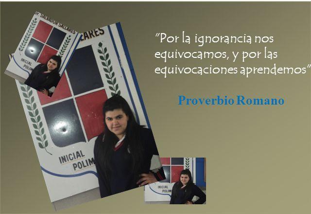 Por la ignorancia nos equivocamos, y por las equivocaciones aprendemos . Proverbio Romano