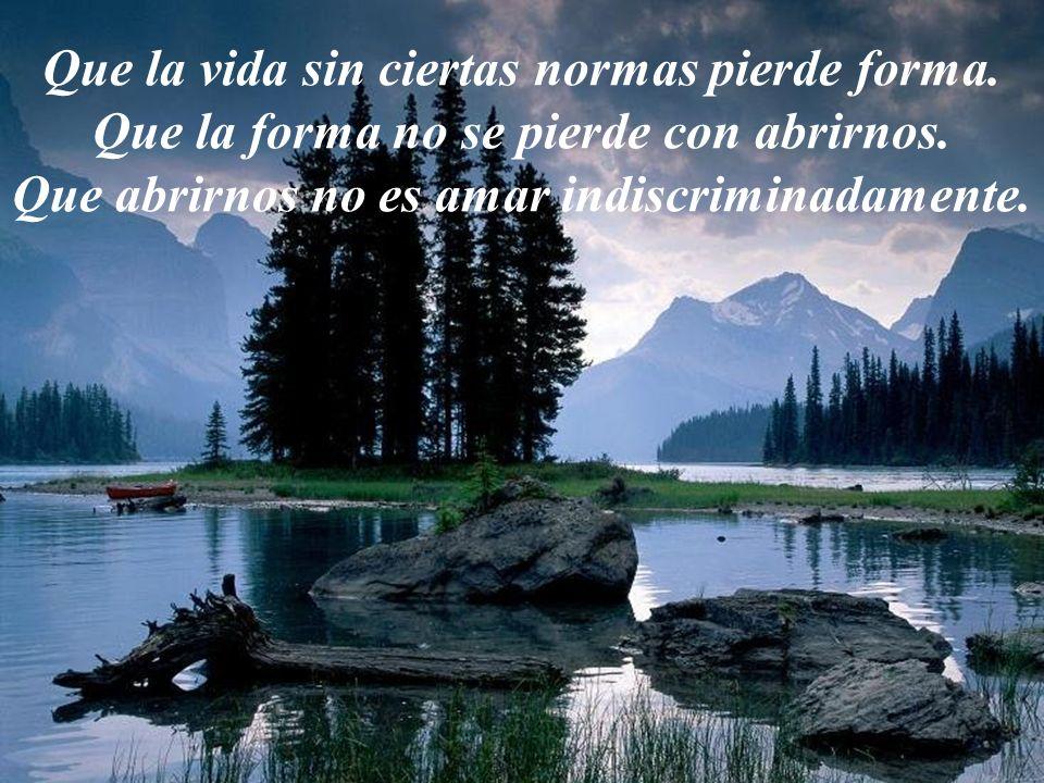 Que la vida sin ciertas normas pierde forma.Que la forma no se pierde con abrirnos.