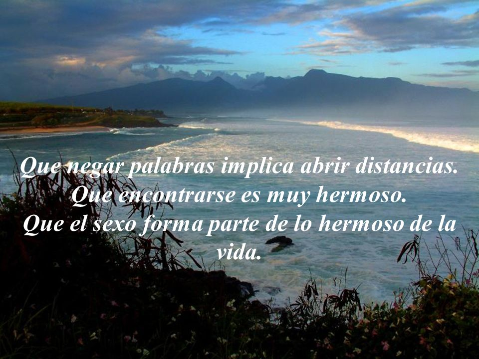 Que negar palabras implica abrir distancias.Que encontrarse es muy hermoso.