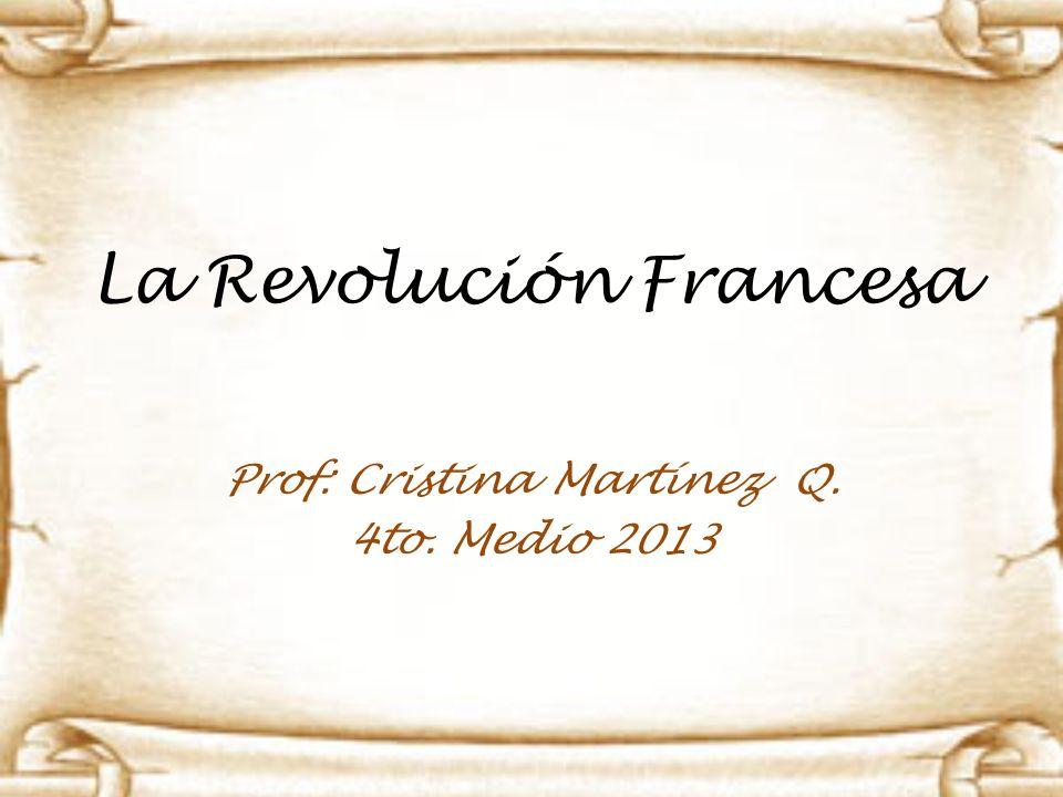 La Revolución Francesa Prof: Cristina Martínez Q. 4to. Medio 2013