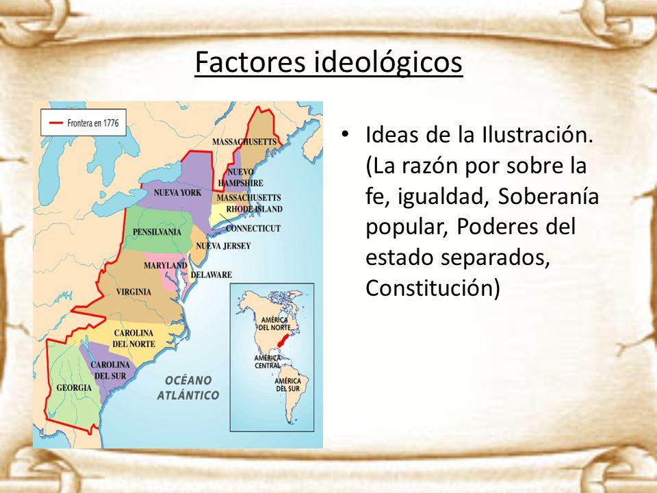 Factores ideológicos Ideas de la Ilustración. (La razón por sobre la fe, igualdad, Soberanía popular, Poderes del estado separados, Constitución)