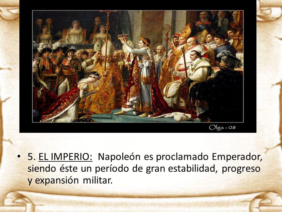 5. EL IMPERIO: Napoleón es proclamado Emperador, siendo éste un período de gran estabilidad, progreso y expansión militar.