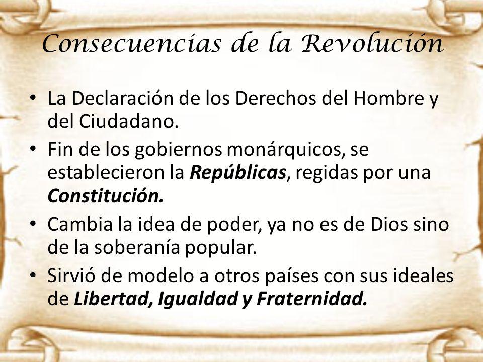 Consecuencias de la Revolución La Declaración de los Derechos del Hombre y del Ciudadano. Fin de los gobiernos monárquicos, se establecieron la Repúbl