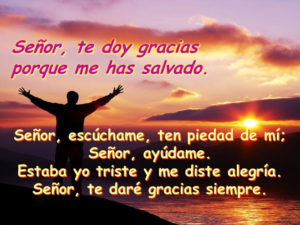 Señor, te doy gracias porque me has salvado. Señor, te doy gracias porque me has salvado. Por la tarde lloramos, Por la mañana estamos alegres Por la