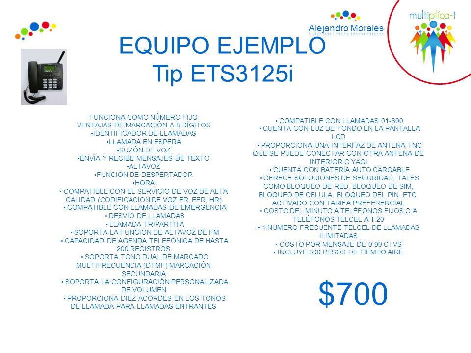 EQUIPO EJEMPLO Tip ETS3125i $700 FUNCIONA COMO NÚMERO FIJO VENTAJAS DE MARCACIÓN A 8 DÍGITOS IDENTIFICADOR DE LLAMADAS LLAMADA EN ESPERA BUZÓN DE VOZ ENVÍA Y RECIBE MENSAJES DE TEXTO ALTAVOZ FUNCIÓN DE DESPERTADOR HORA COMPATIBLE CON EL SERVICIO DE VOZ DE ALTA CALIDAD (CODIFICACIÓN DE VOZ FR, EFR, HR) COMPATIBLE CON LLAMADAS DE EMERGENCIA DESVÍO DE LLAMADAS LLAMADA TRIPARTITA SOPORTA LA FUNCIÓN DE ALTAVOZ DE FM CAPACIDAD DE AGENDA TELEFÓNICA DE HASTA 200 REGISTROS SOPORTA TONO DUAL DE MARCADO MULTIFRECUENCIA (DTMF) MARCACIÓN SECUNDARIA SOPORTA LA CONFIGURACIÓN PERSONALIZADA DE VOLUMEN PROPORCIONA DIEZ ACORDES EN LOS TONOS DE LLAMADA PARA LLAMADAS ENTRANTES COMPATIBLE CON LLAMADAS 01-800 CUENTA CON LUZ DE FONDO EN LA PANTALLA LCD PROPORCIONA UNA INTERFAZ DE ANTENA TNC QUE SE PUEDE CONECTAR CON OTRA ANTENA DE INTERIOR O YAGI CUENTA CON BATERÍA AUTO CARGABLE OFRECE SOLUCIONES DE SEGURIDAD, TALES COMO BLOQUEO DE RED, BLOQUEO DE SIM, BLOQUEO DE CÉLULA, BLOQUEO DEL PIN, ETC.