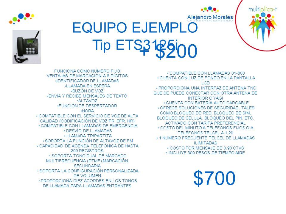 EQUIPO EJEMPLO $700 FUNCIONA COMO NÚMERO FIJO VENTAJAS DE MARCACIÓN A 8 DÍGITOS IDENTIFICADOR DE LLAMADAS LLAMADA EN ESPERA BUZÓN DE VOZ ENVÍA Y RECIBE MENSAJES DE TEXTO ALTAVOZ FUNCIÓN DE DESPERTADOR HORA COMPATIBLE CON EL SERVICIO DE VOZ DE ALTA CALIDAD (CODIFICACIÓN DE VOZ FR, EFR, HR) COMPATIBLE CON LLAMADAS DE EMERGENCIA DESVÍO DE LLAMADAS LLAMADA TRIPARTITA SOPORTA LA FUNCIÓN DE ALTAVOZ DE FM CAPACIDAD DE AGENDA TELEFÓNICA DE HASTA 200 REGISTROS SOPORTA TONO DUAL DE MARCADO MULTIFRECUENCIA (DTMF) MARCACIÓN SECUNDARIA SOPORTA LA CONFIGURACIÓN PERSONALIZADA DE VOLUMEN PROPORCIONA DIEZ ACORDES EN LOS TONOS DE LLAMADA PARA LLAMADAS ENTRANTES COMPATIBLE CON LLAMADAS 01-800 CUENTA CON LUZ DE FONDO EN LA PANTALLA LCD PROPORCIONA UNA INTERFAZ DE ANTENA TNC QUE SE PUEDE CONECTAR CON OTRA ANTENA DE INTERIOR O YAGI CUENTA CON BATERÍA AUTO CARGABLE OFRECE SOLUCIONES DE SEGURIDAD, TALES COMO BLOQUEO DE RED, BLOQUEO DE SIM, BLOQUEO DE CÉLULA, BLOQUEO DEL PIN, ETC.