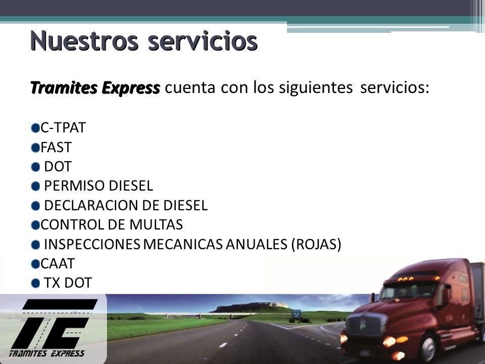 Nuestros servicios Tramites Express Tramites Express cuenta con los siguientes servicios: C-TPAT FAST DOT PERMISO DIESEL DECLARACION DE DIESEL CONTROL DE MULTAS INSPECCIONES MECANICAS ANUALES (ROJAS) CAAT TX DOT