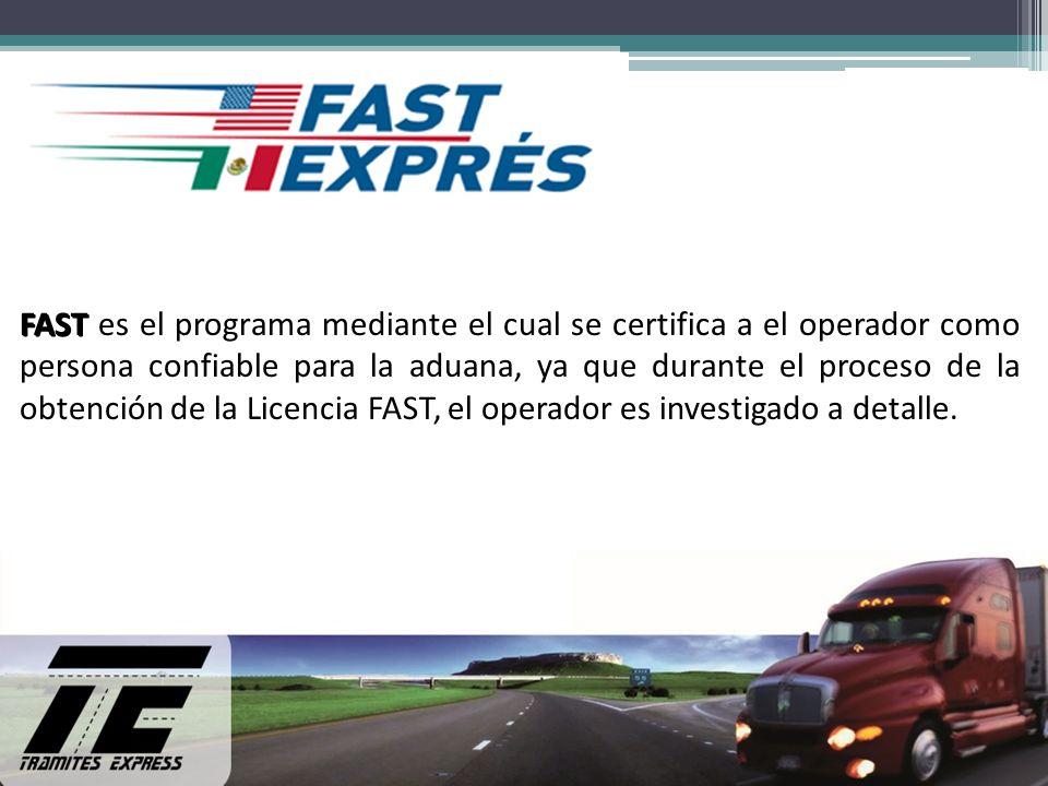 FAST FAST es el programa mediante el cual se certifica a el operador como persona confiable para la aduana, ya que durante el proceso de la obtención de la Licencia FAST, el operador es investigado a detalle.