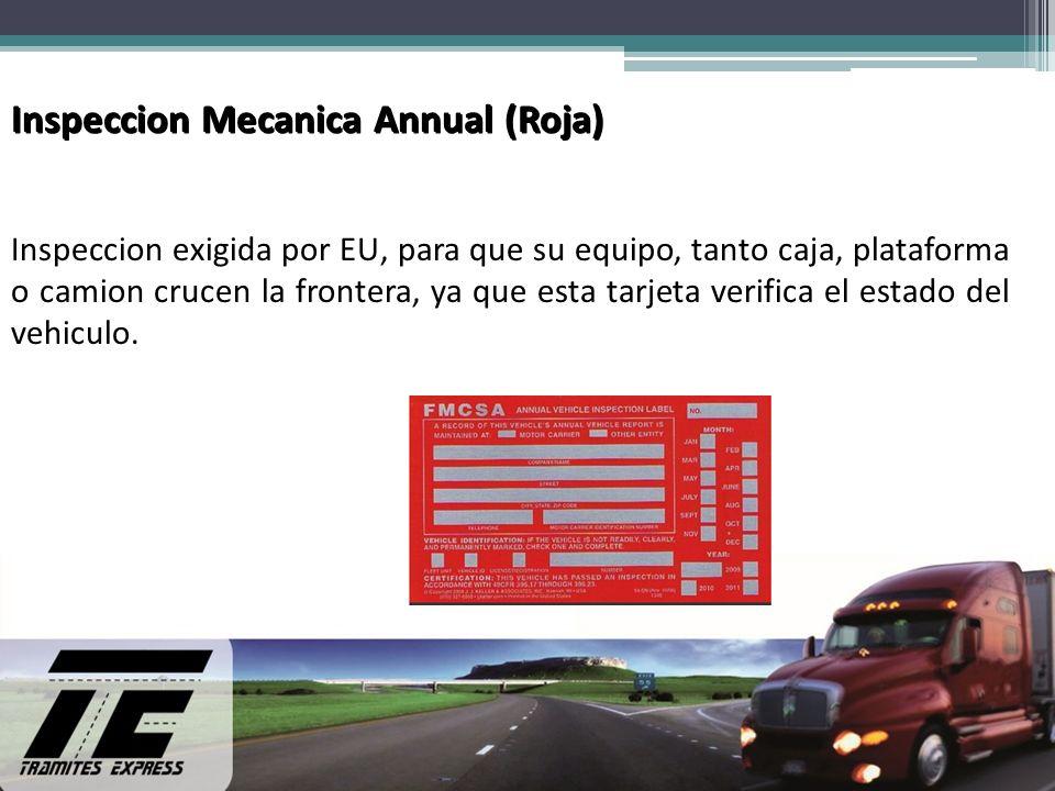 Inspeccion Mecanica Annual (Roja) Inspeccion exigida por EU, para que su equipo, tanto caja, plataforma o camion crucen la frontera, ya que esta tarjeta verifica el estado del vehiculo.