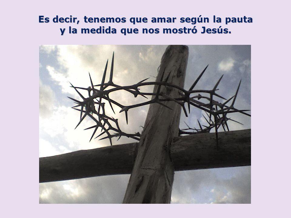 Es decir, tenemos que amar según la pauta y la medida que nos mostró Jesús.