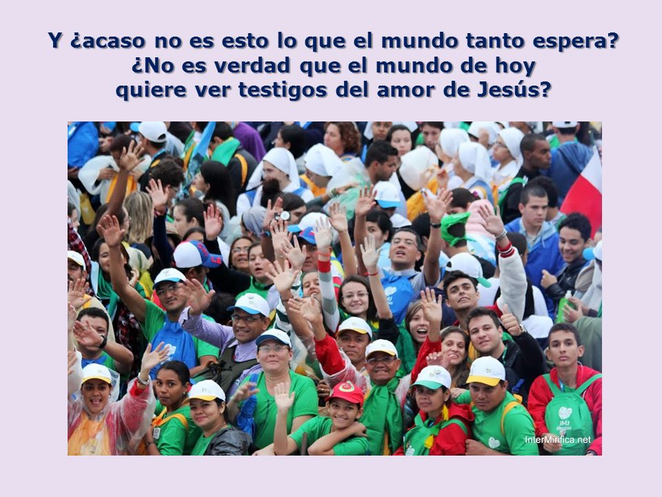 Y ¿acaso no es esto lo que el mundo tanto espera? ¿No es verdad que el mundo de hoy quiere ver testigos del amor de Jesús?