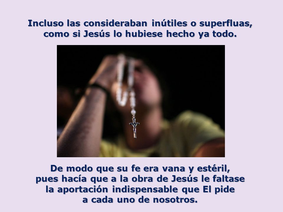 Incluso las consideraban inútiles o superfluas, como si Jesús lo hubiese hecho ya todo. De modo que su fe era vana y estéril, pues hacía que a la obra