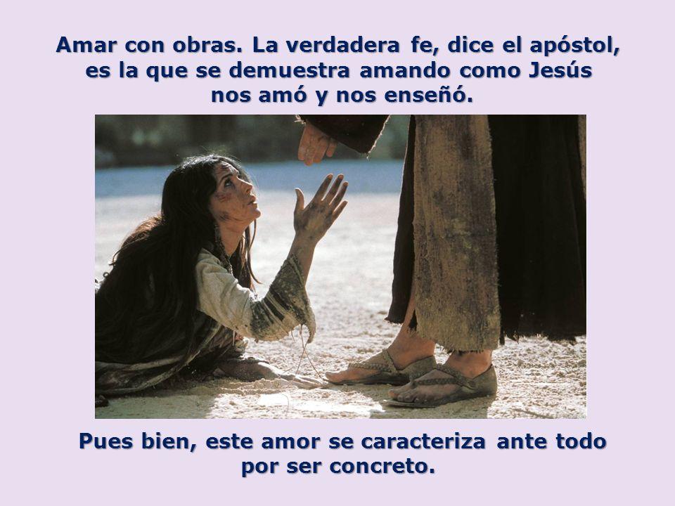Amar con obras. La verdadera fe, dice el apóstol, es la que se demuestra amando como Jesús nos amó y nos enseñó. Pues bien, este amor se caracteriza a