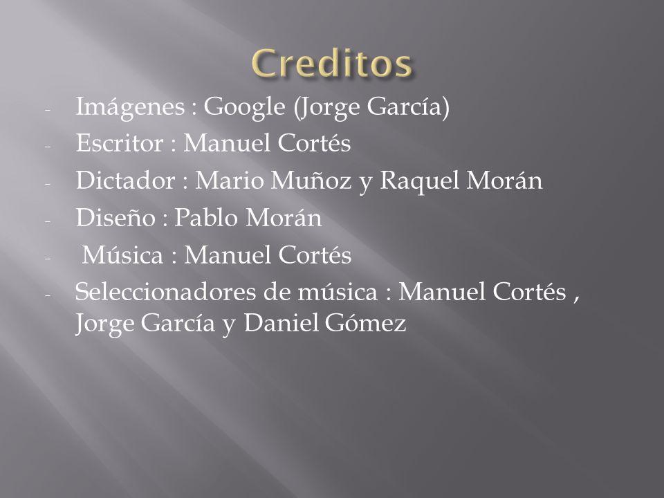 - Imágenes : Google (Jorge García) - Escritor : Manuel Cortés - Dictador : Mario Muñoz y Raquel Morán - Diseño : Pablo Morán - Música : Manuel Cortés - Seleccionadores de música : Manuel Cortés, Jorge García y Daniel Gómez