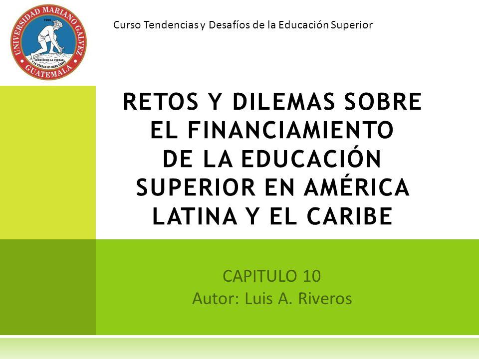 CAPITULO 10 Autor: Luis A. Riveros RETOS Y DILEMAS SOBRE EL FINANCIAMIENTO DE LA EDUCACIÓN SUPERIOR EN AMÉRICA LATINA Y EL CARIBE Curso Tendencias y D