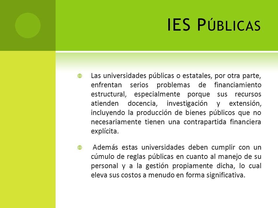 IES P ÚBLICAS Las universidades públicas o estatales, por otra parte, enfrentan serios problemas de financiamiento estructural, especialmente porque s