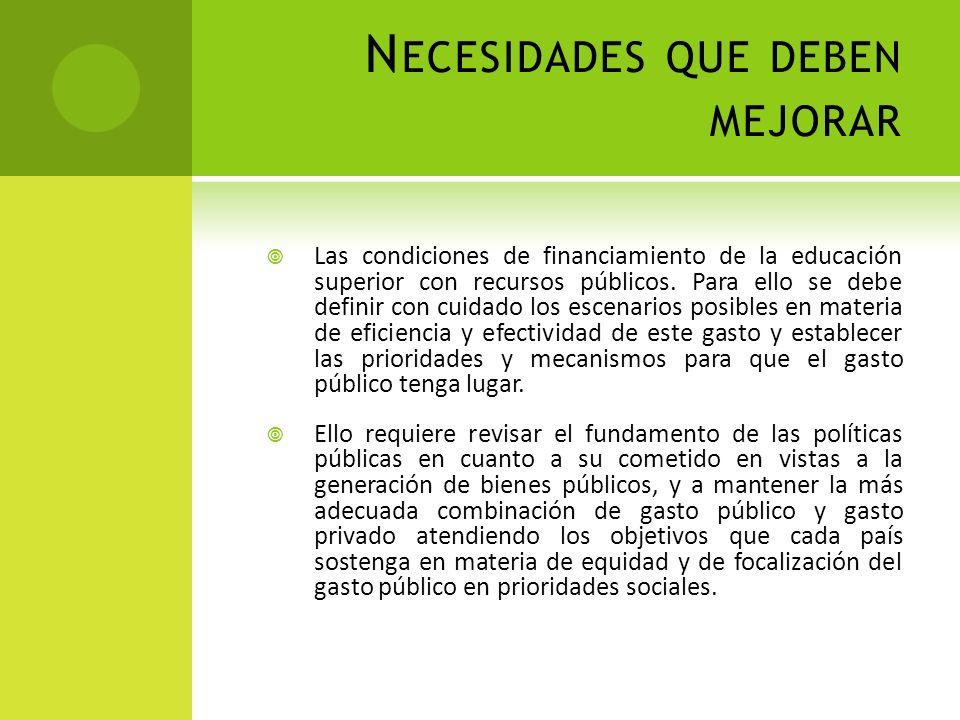 N ECESIDADES QUE DEBEN MEJORAR Las condiciones de financiamiento de la educación superior con recursos públicos. Para ello se debe definir con cuidado