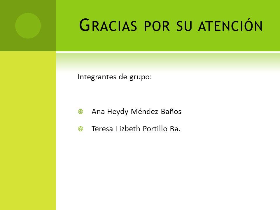 G RACIAS POR SU ATENCIÓN Integrantes de grupo: Ana Heydy Méndez Baños Teresa Lizbeth Portillo Ba.