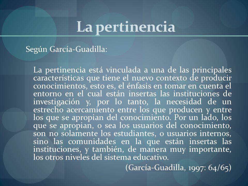 La pertinencia Según García-Guadilla: La pertinencia está vinculada a una de las principales características que tiene el nuevo contexto de producir c