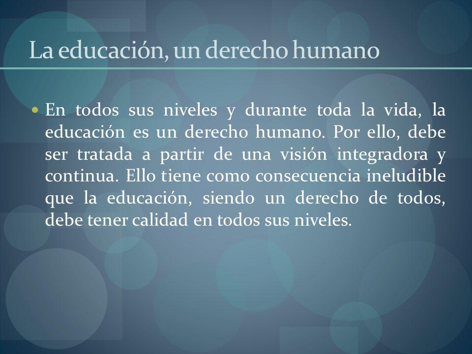 La educación, un derecho humano En todos sus niveles y durante toda la vida, la educación es un derecho humano. Por ello, debe ser tratada a partir de