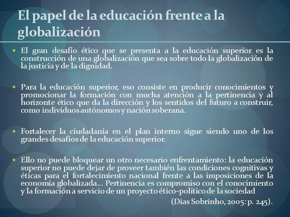 El papel de la educación frente a la globalización El gran desafío ético que se presenta a la educación superior es la construcción de una globalizaci