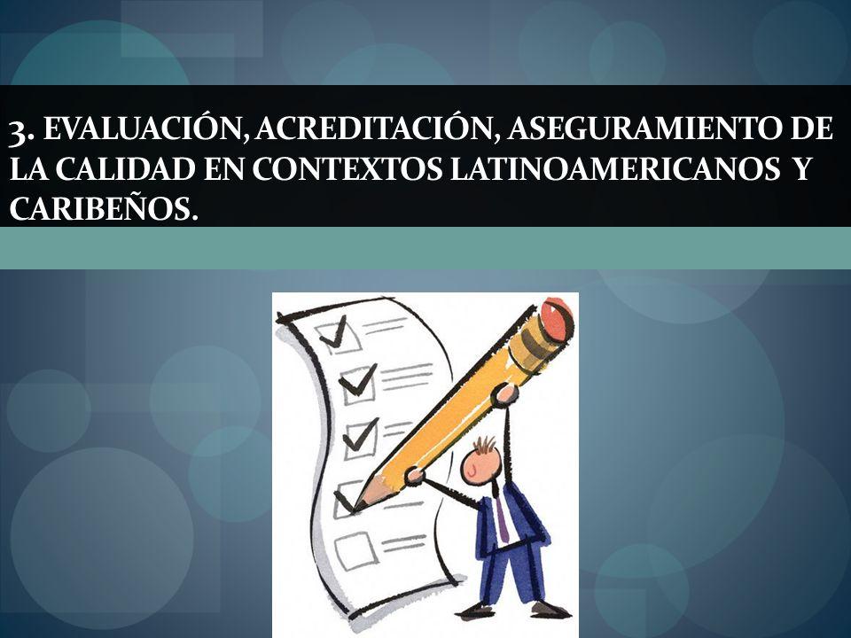 3. EVALUACIÓN, ACREDITACIÓN, ASEGURAMIENTO DE LA CALIDAD EN CONTEXTOS LATINOAMERICANOS Y CARIBEÑOS.