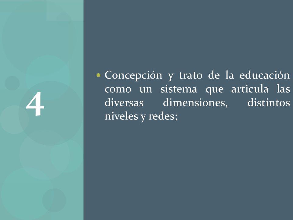 Concepción y trato de la educación como un sistema que articula las diversas dimensiones, distintos niveles y redes; 4