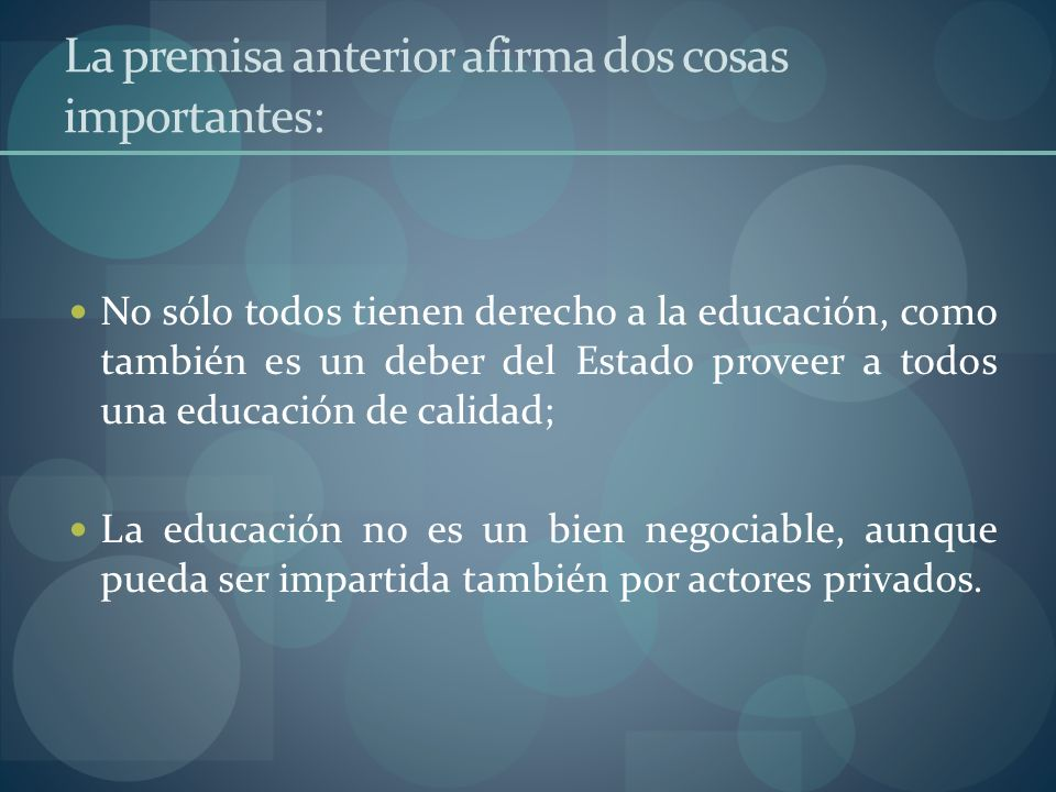 La premisa anterior afirma dos cosas importantes: No sólo todos tienen derecho a la educación, como también es un deber del Estado proveer a todos una
