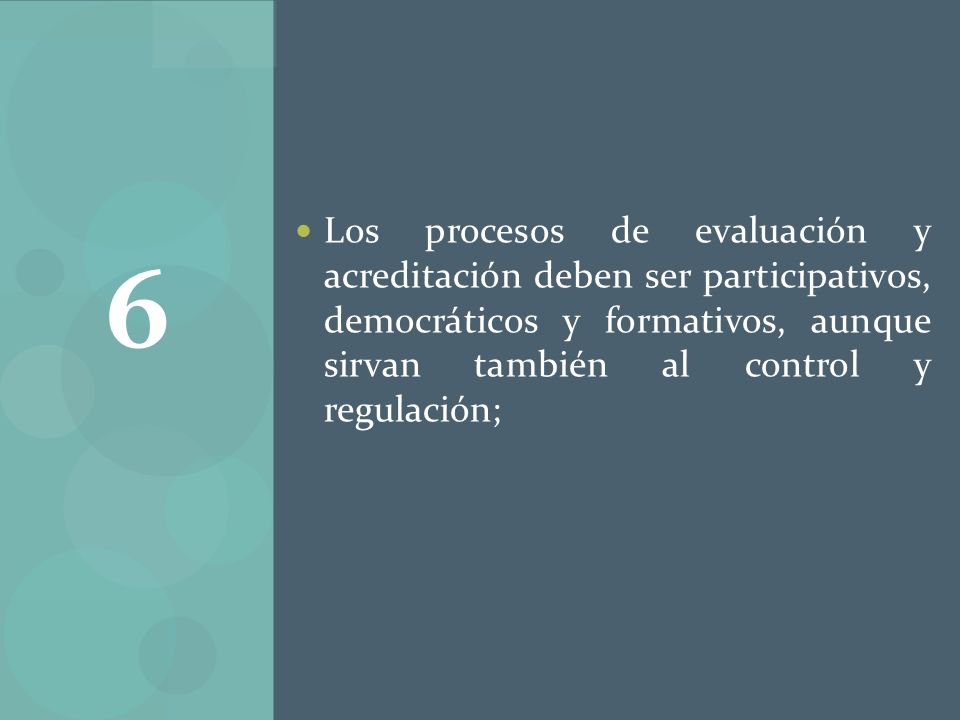 Los procesos de evaluación y acreditación deben ser participativos, democráticos y formativos, aunque sirvan también al control y regulación; 6
