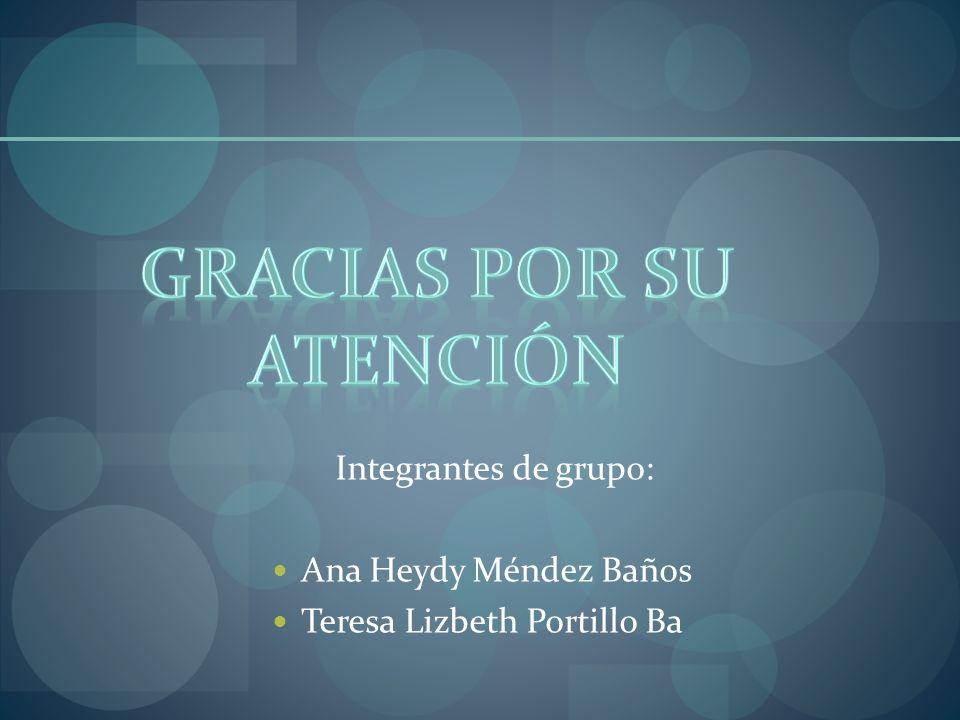 Integrantes de grupo: Ana Heydy Méndez Baños Teresa Lizbeth Portillo Ba