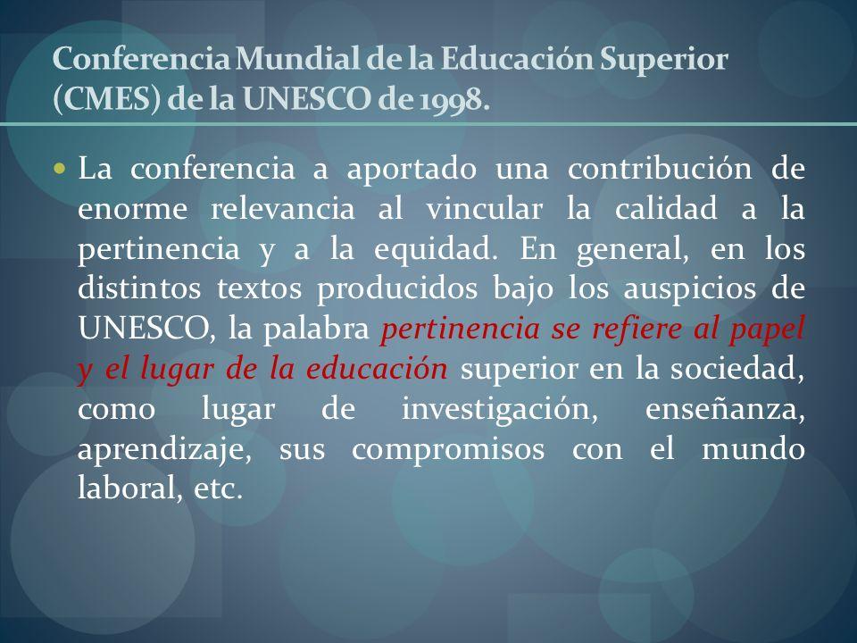 Conferencia Mundial de la Educación Superior (CMES) de la UNESCO de 1998. La conferencia a aportado una contribución de enorme relevancia al vincular