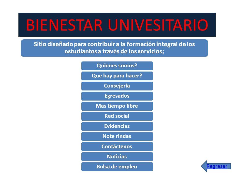 BIENESTAR UNIVESITARIO Sitio diseñado para contribuir a la formación integral de los estudiantes a través de los servicios; Quienes somos?Que hay para
