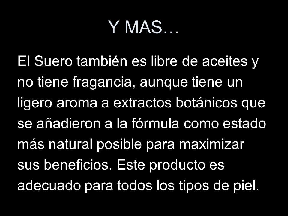 Y MAS… El Suero también es libre de aceites y no tiene fragancia, aunque tiene un ligero aroma a extractos botánicos que se añadieron a la fórmula com