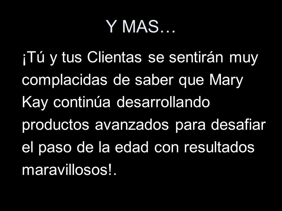 Y MAS… ¡Tú y tus Clientas se sentirán muy complacidas de saber que Mary Kay continúa desarrollando productos avanzados para desafiar el paso de la eda