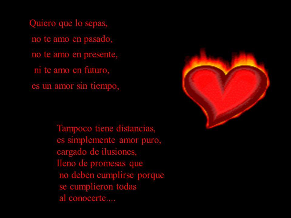 Quiero que lo sepas, no te amo en pasado, no te amo en presente, ni te amo en futuro, es un amor sin tiempo, Tampoco tiene distancias, es simplemente amor puro, cargado de ilusiones, lleno de promesas que no deben cumplirse porque se cumplieron todas al conocerte....
