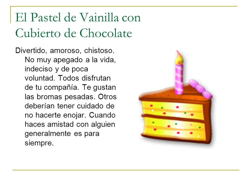El Pastel de Vainilla con Cubierto de Chocolate Divertido, amoroso, chistoso. No muy apegado a la vida, indeciso y de poca voluntad. Todos disfrutan d