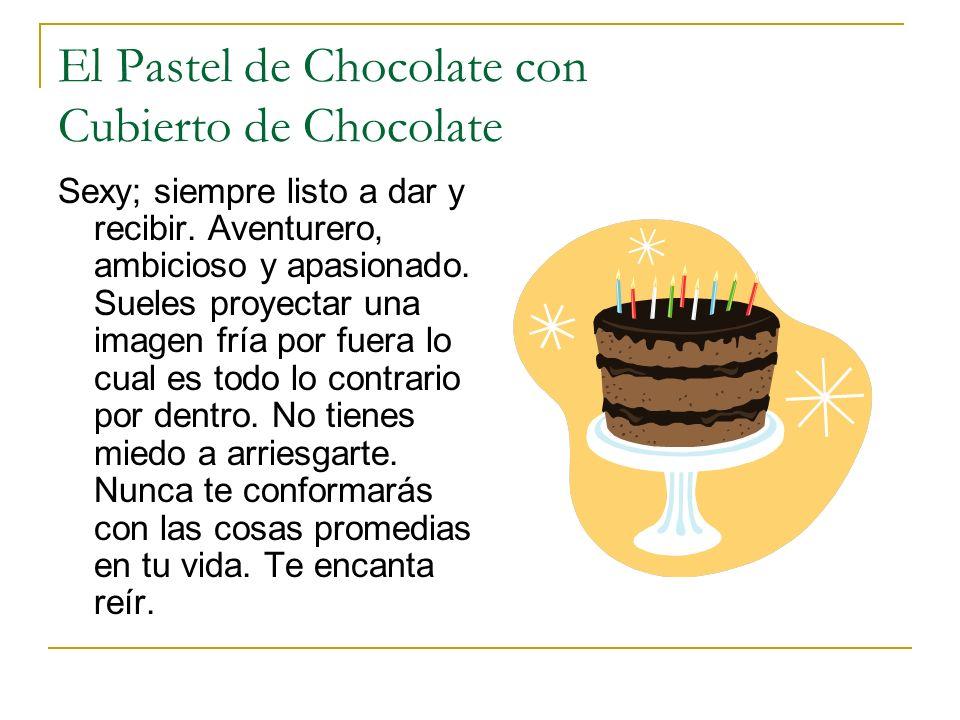 El Pastel de Chocolate con Cubierto de Chocolate Sexy; siempre listo a dar y recibir. Aventurero, ambicioso y apasionado. Sueles proyectar una imagen