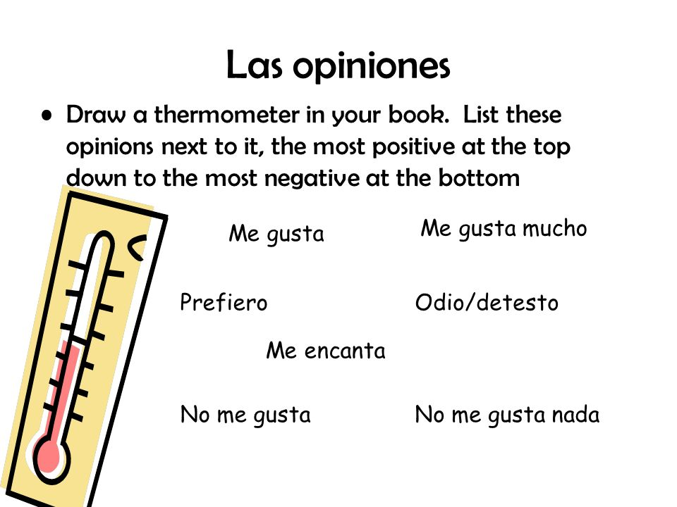 Las opiniones Draw a thermometer in your book. List these opinions next to it, the most positive at the top down to the most negative at the bottom Me