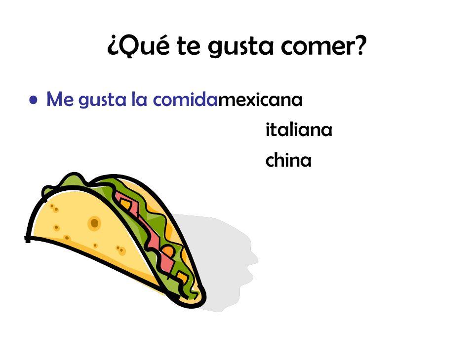 ¿Qué te gusta comer? Me gusta la comidamexicana italiana china