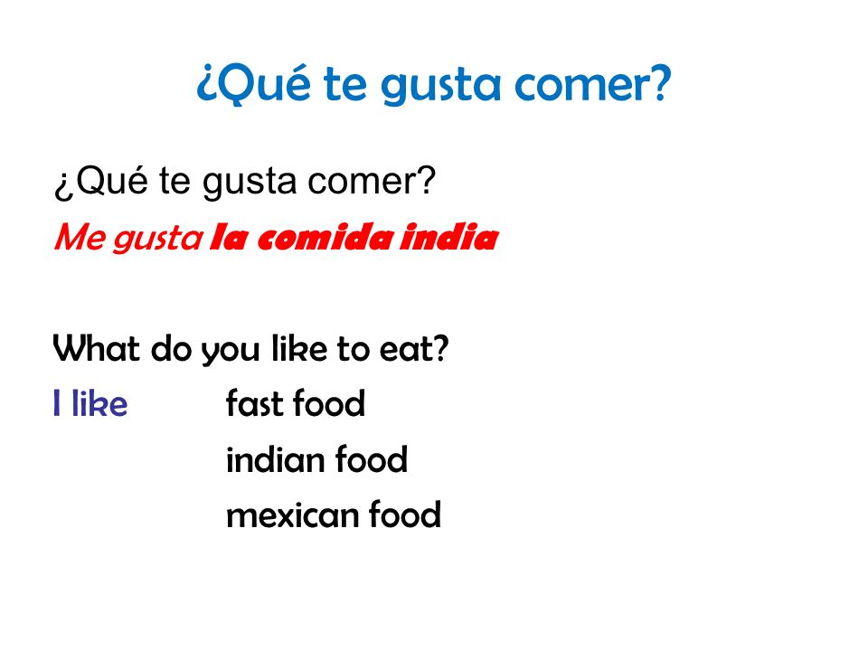 ¿Qué te gusta comer? Me gusta la comida india What do you like to eat? I likefast food indian food mexican food