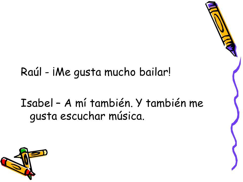 Raúl - ¡Me gusta mucho bailar! Isabel – A mí también. Y también me gusta escuchar música.