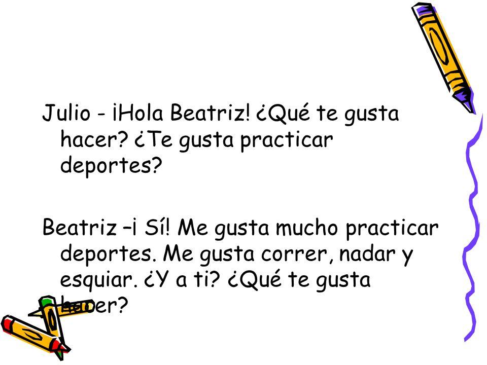 Julio - ¡Hola Beatriz.¿Qué te gusta hacer. ¿Te gusta practicar deportes.
