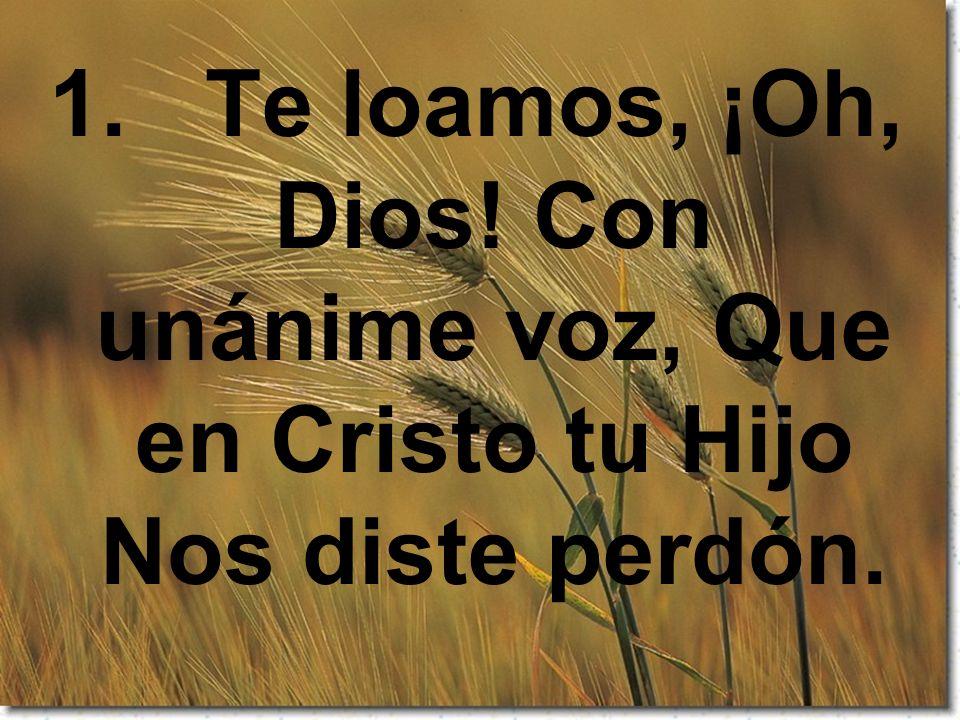1. Te loamos, ¡Oh, Dios! Con unánime voz, Que en Cristo tu Hijo Nos diste perdón.