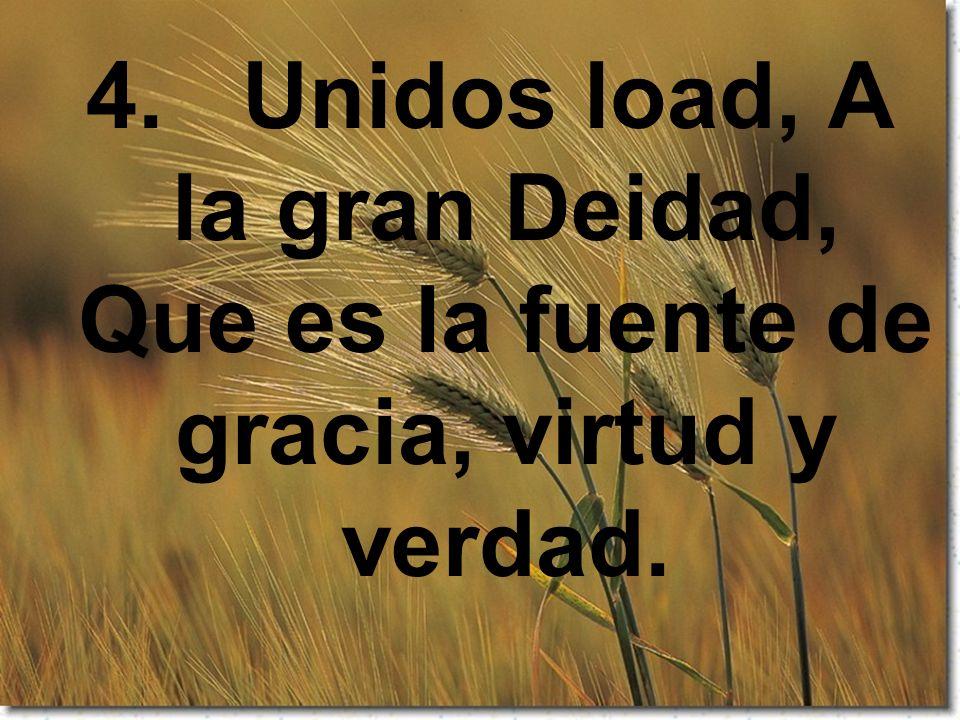 4. Unidos load, A la gran Deidad, Que es la fuente de gracia, virtud y verdad.