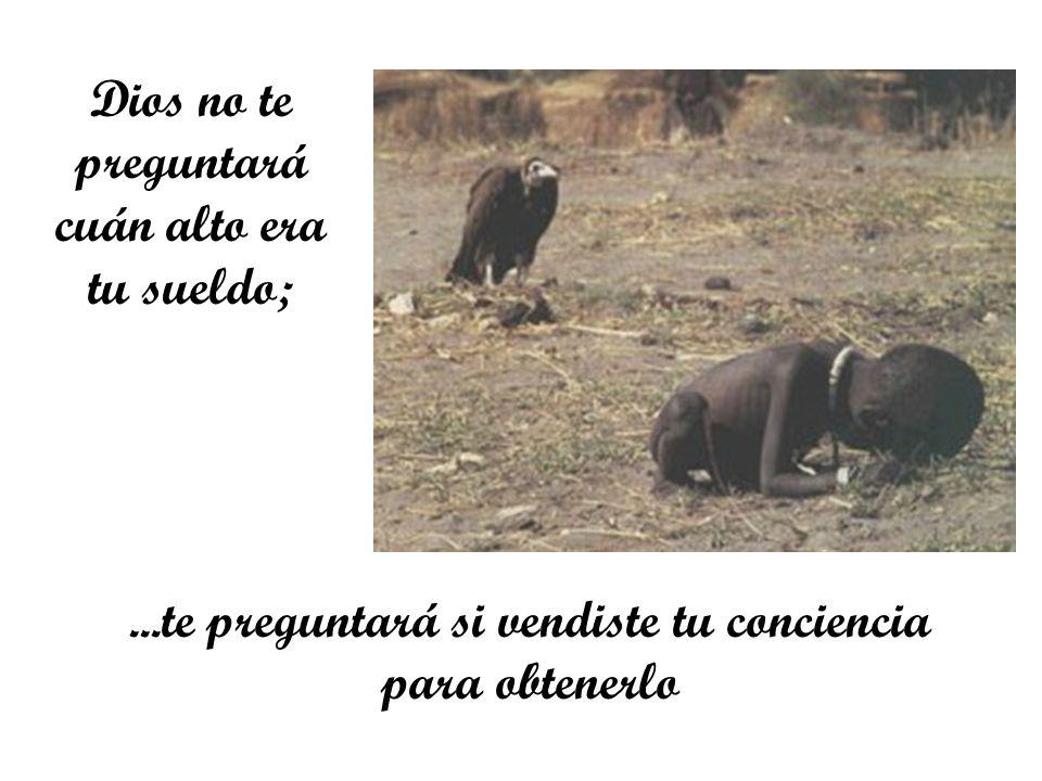 Dios no te preguntará cuán alto era tu sueldo;...te preguntará si vendiste tu conciencia para obtenerlo